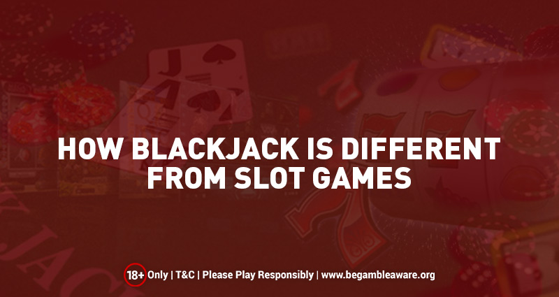 How Blackjack is Different from Slot Games?